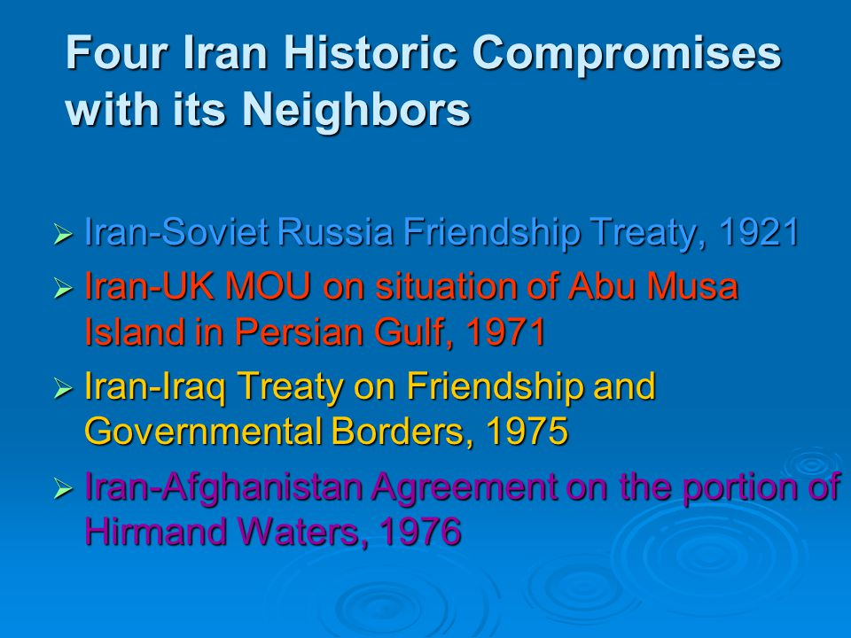 Four Iran Historic Compromises with its Neighbors  Iran-Soviet Russia Friendship Treaty, 1921  Iran-UK MOU on situation of Abu Musa Island in Persian Gulf, 1971  Iran-Iraq Treaty on Friendship and Governmental Borders, 1975  Iran-Afghanistan Agreement on the portion of Hirmand Waters, 1976