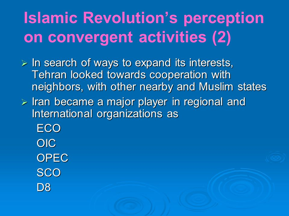 Islamic Revolution's perception on convergent activities (2)  In search of ways to expand its interests, Tehran looked towards cooperation with neighbors, with other nearby and Muslim states  Iran became a major player in regional and International organizations as ECO ECO OIC OIC OPEC OPEC SCO SCO D8 D8