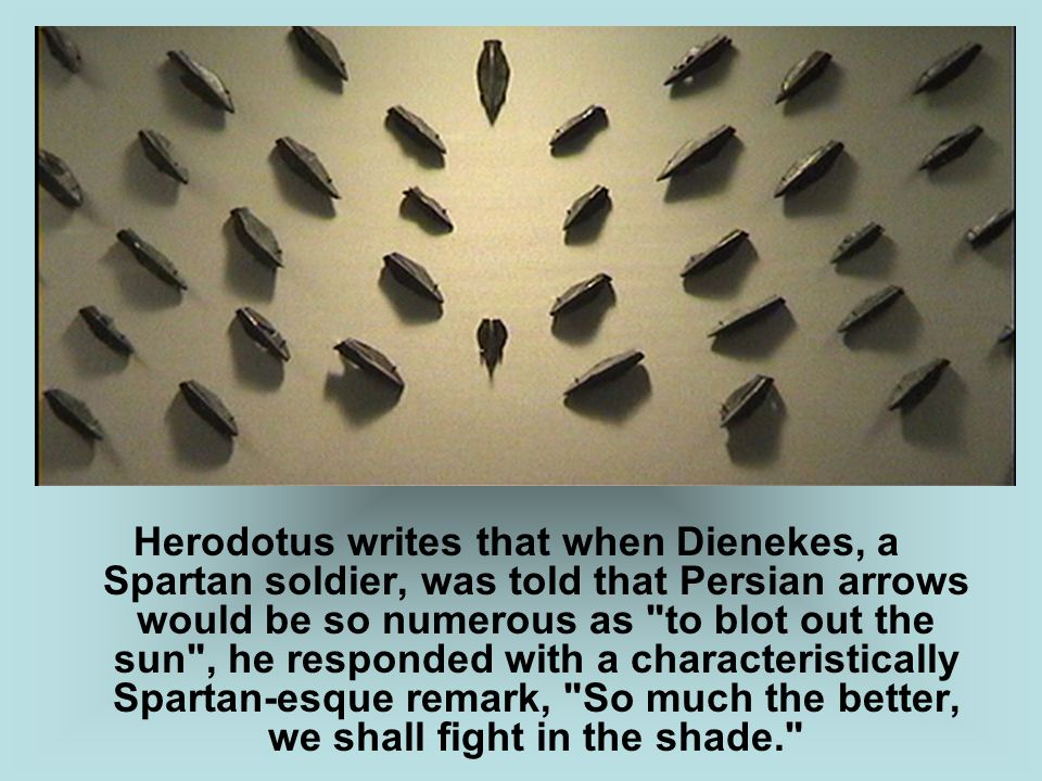 Herodotus writes that when Dienekes, a Spartan soldier, was told that Persian arrows would be so numerous as