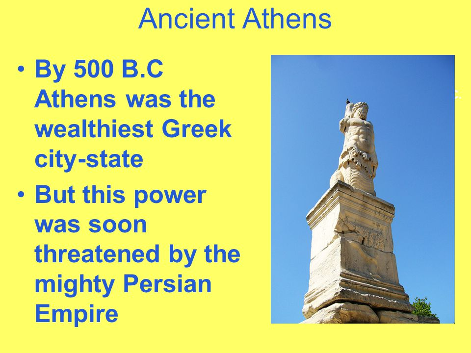 Ancient Athens By 500 B.C Athens was the wealthiest Greek city-state But this power was soon threatened by the mighty Persian Empire Athens was the we