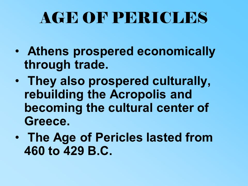 AGE OF PERICLES Athens prospered economically through trade. They also prospered culturally, rebuilding the Acropolis and becoming the cultural center