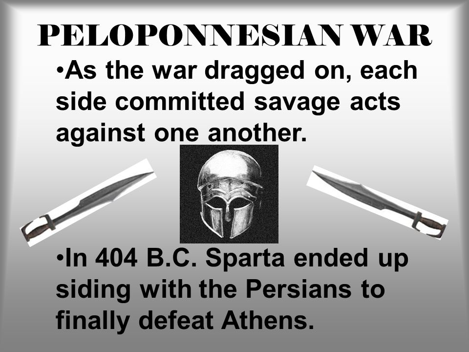 PELOPONNESIAN WAR As the war dragged on, each side committed savage acts against one another. In 404 B.C. Sparta ended up siding with the Persians to