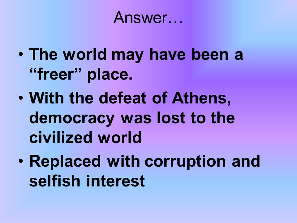 "Answer… The world may have been a ""freer"" place. With the defeat of Athens, democracy was lost to the civilized world Replaced with corruption and sel"