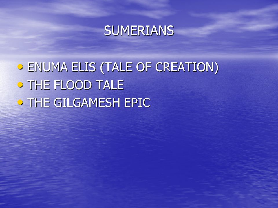SUMERIANS ENUMA ELIS (TALE OF CREATION) ENUMA ELIS (TALE OF CREATION) THE FLOOD TALE THE FLOOD TALE THE GILGAMESH EPIC THE GILGAMESH EPIC