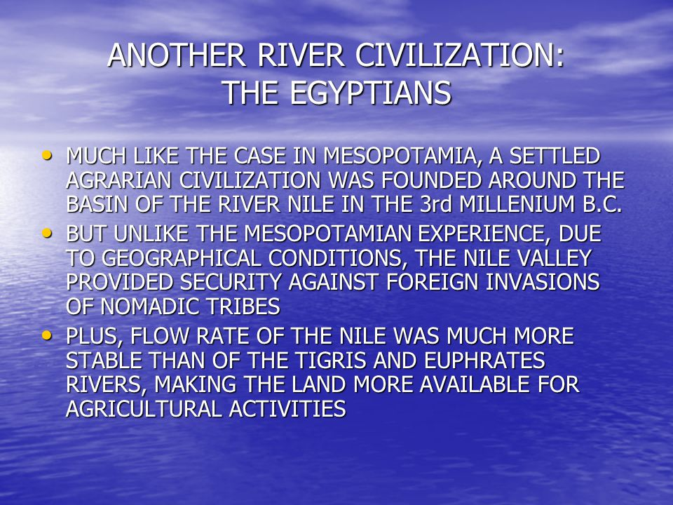 ANOTHER RIVER CIVILIZATION: THE EGYPTIANS MUCH LIKE THE CASE IN MESOPOTAMIA, A SETTLED AGRARIAN CIVILIZATION WAS FOUNDED AROUND THE BASIN OF THE RIVER