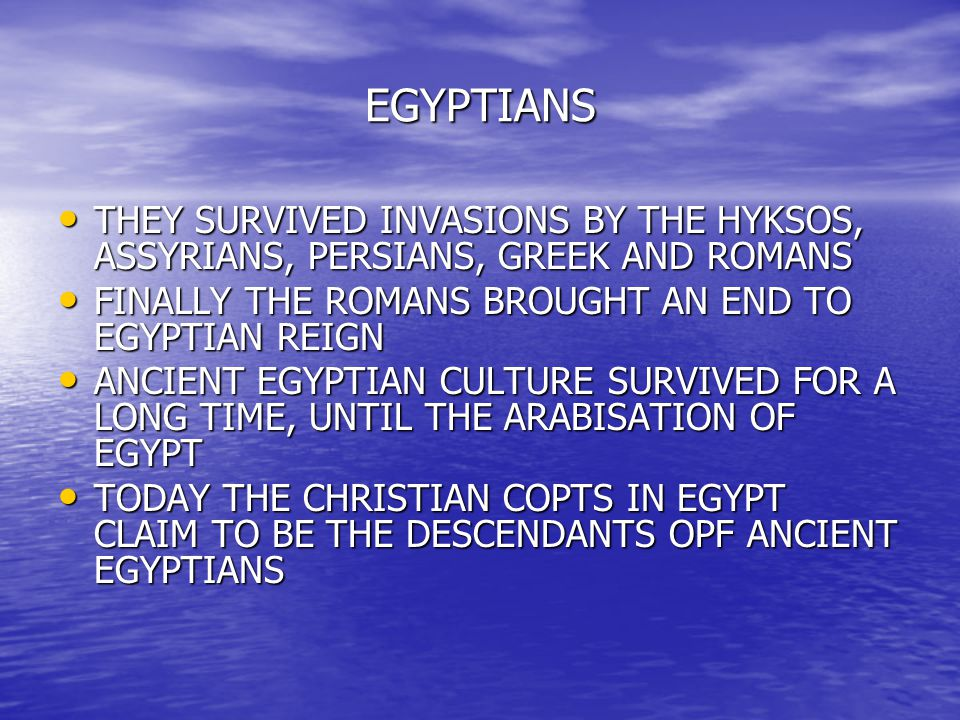 EGYPTIANS THEY SURVIVED INVASIONS BY THE HYKSOS, ASSYRIANS, PERSIANS, GREEK AND ROMANS THEY SURVIVED INVASIONS BY THE HYKSOS, ASSYRIANS, PERSIANS, GRE