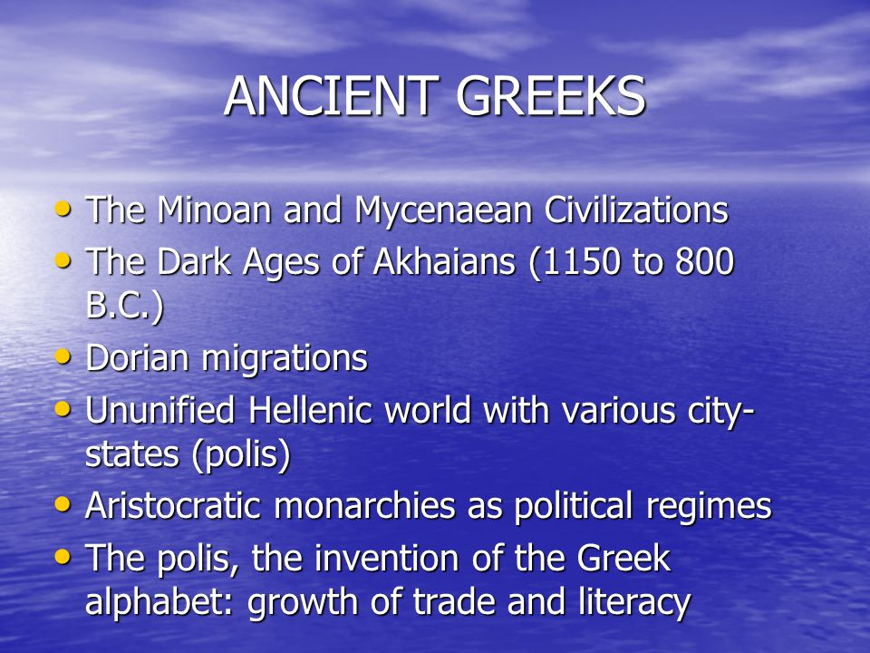 ANCIENT GREEKS The Minoan and Mycenaean Civilizations The Minoan and Mycenaean Civilizations The Dark Ages of Akhaians (1150 to 800 B.C.) The Dark Age