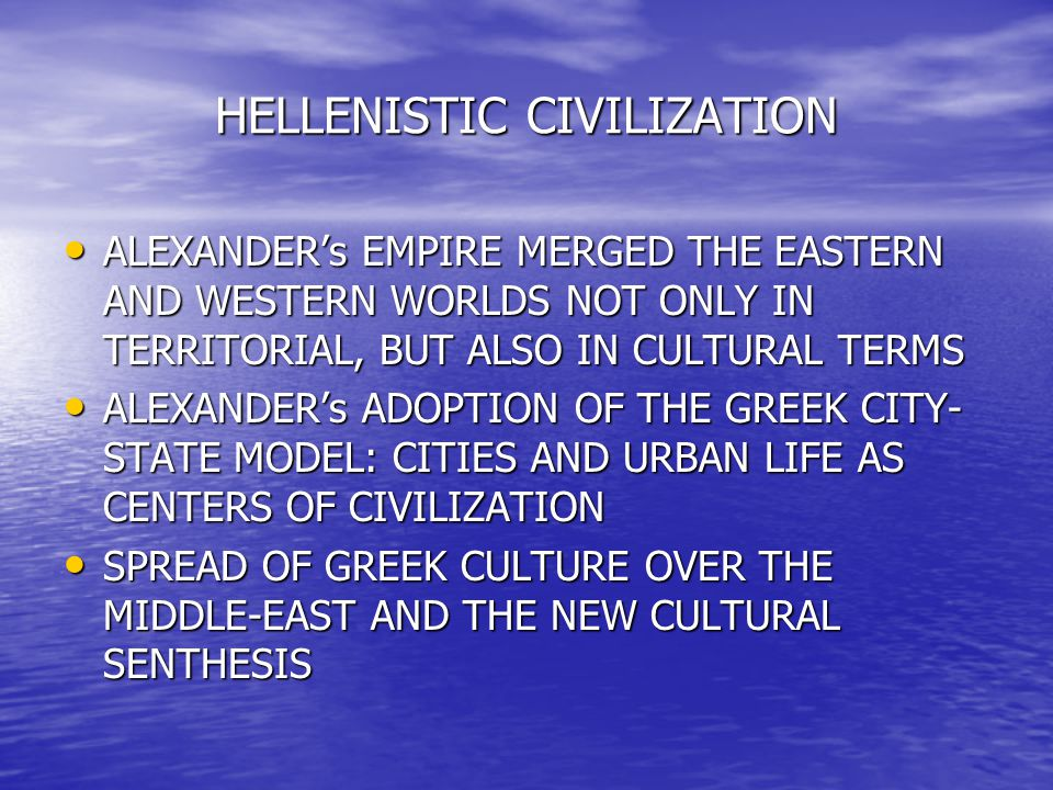 HELLENISTIC CIVILIZATION ALEXANDER's EMPIRE MERGED THE EASTERN AND WESTERN WORLDS NOT ONLY IN TERRITORIAL, BUT ALSO IN CULTURAL TERMS ALEXANDER's EMPI