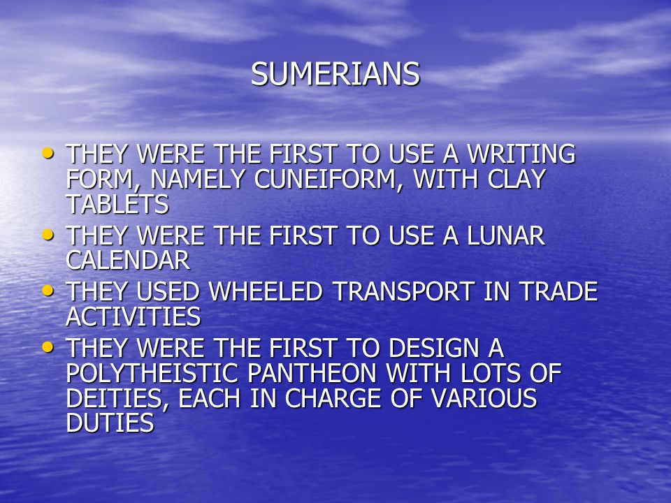 SUMERIANS THEY WERE THE FIRST TO USE A WRITING FORM, NAMELY CUNEIFORM, WITH CLAY TABLETS THEY WERE THE FIRST TO USE A WRITING FORM, NAMELY CUNEIFORM,