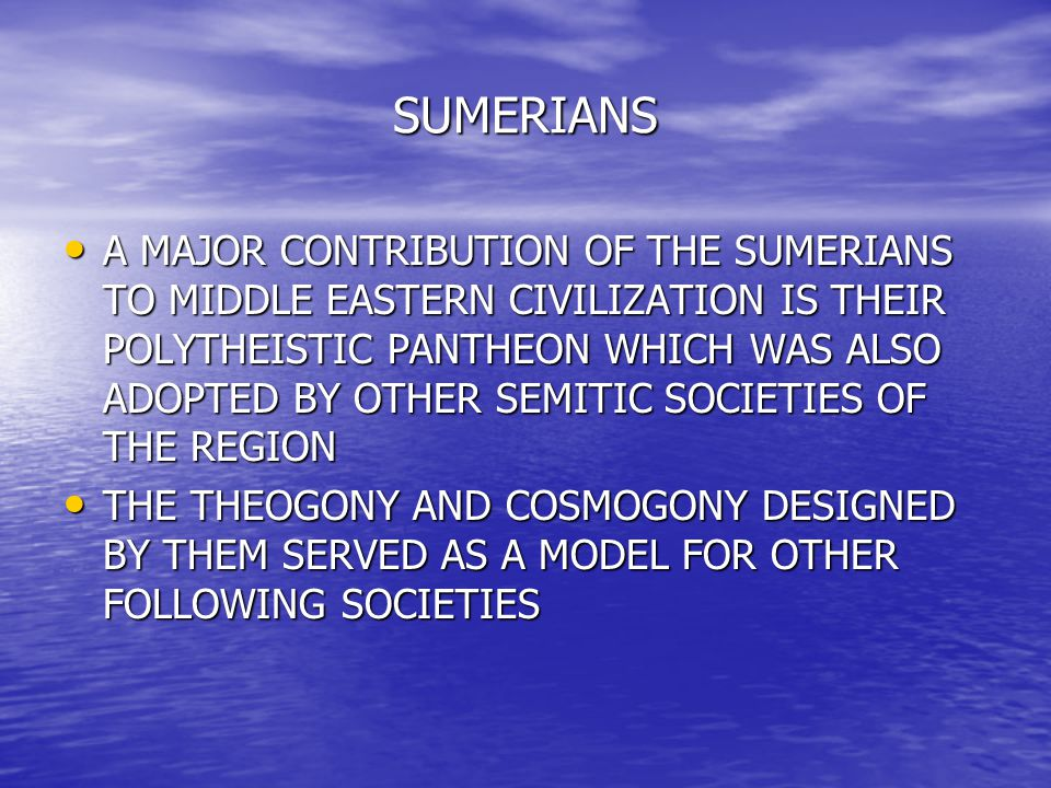 SUMERIANS A MAJOR CONTRIBUTION OF THE SUMERIANS TO MIDDLE EASTERN CIVILIZATION IS THEIR POLYTHEISTIC PANTHEON WHICH WAS ALSO ADOPTED BY OTHER SEMITIC