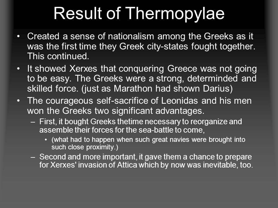 Result of Thermopylae Created a sense of nationalism among the Greeks as it was the first time they Greek city-states fought together. This continued.