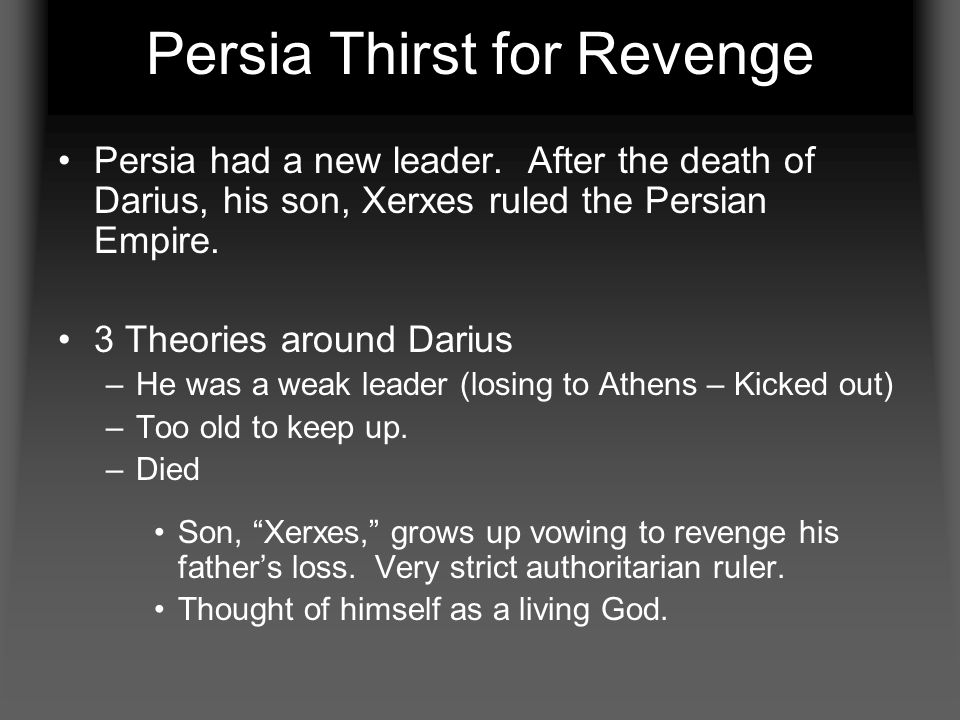 Persia Thirst for Revenge Persia had a new leader. After the death of Darius, his son, Xerxes ruled the Persian Empire. 3 Theories around Darius –He w