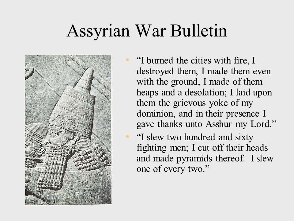 Assyrian War Bulletin I burned the cities with fire, I destroyed them, I made them even with the ground, I made of them heaps and a desolation; I laid upon them the grievous yoke of my dominion, and in their presence I gave thanks unto Asshur my Lord. I slew two hundred and sixty fighting men; I cut off their heads and made pyramids thereof.