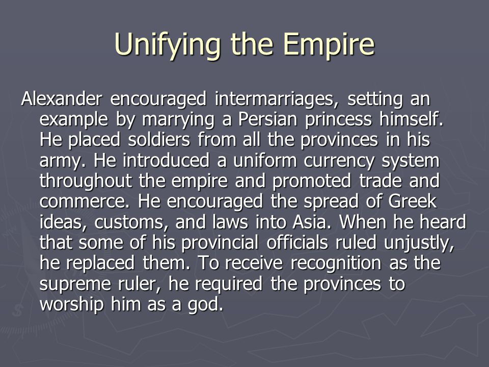 Unifying the Empire Alexander encouraged intermarriages, setting an example by marrying a Persian princess himself.