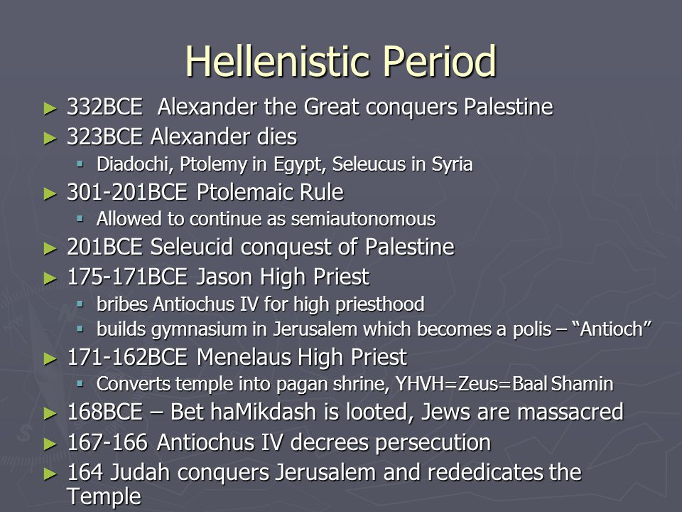 Hellenistic Period ► 332BCE Alexander the Great conquers Palestine ► 323BCE Alexander dies  Diadochi, Ptolemy in Egypt, Seleucus in Syria ► 301-201BCE Ptolemaic Rule  Allowed to continue as semiautonomous ► 201BCE Seleucid conquest of Palestine ► 175-171BCE Jason High Priest  bribes Antiochus IV for high priesthood  builds gymnasium in Jerusalem which becomes a polis – Antioch ► 171-162BCE Menelaus High Priest  Converts temple into pagan shrine, YHVH=Zeus=Baal Shamin ► 168BCE – Bet haMikdash is looted, Jews are massacred ► 167-166 Antiochus IV decrees persecution ► 164 Judah conquers Jerusalem and rededicates the Temple