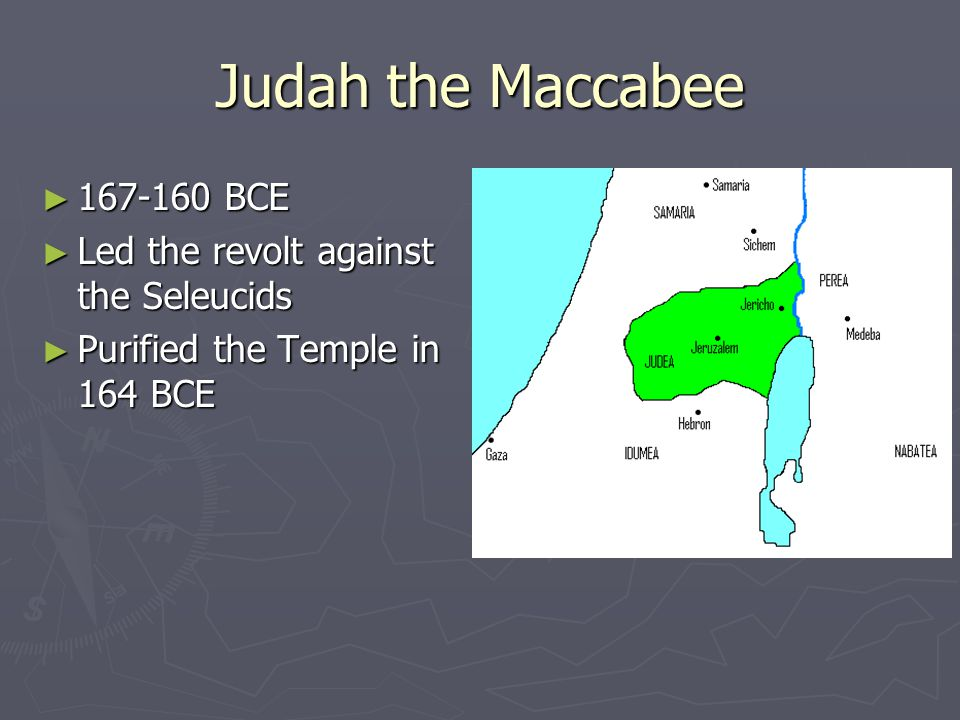 Judah the Maccabee ► 167-160 BCE ► Led the revolt against the Seleucids ► Purified the Temple in 164 BCE