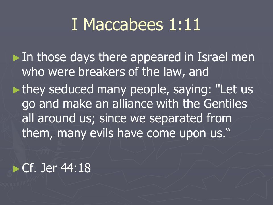 I Maccabees 1:11 ► ► In those days there appeared in Israel men who were breakers of the law, and ► ► they seduced many people, saying: Let us go and make an alliance with the Gentiles all around us; since we separated from them, many evils have come upon us. ► ► Cf.