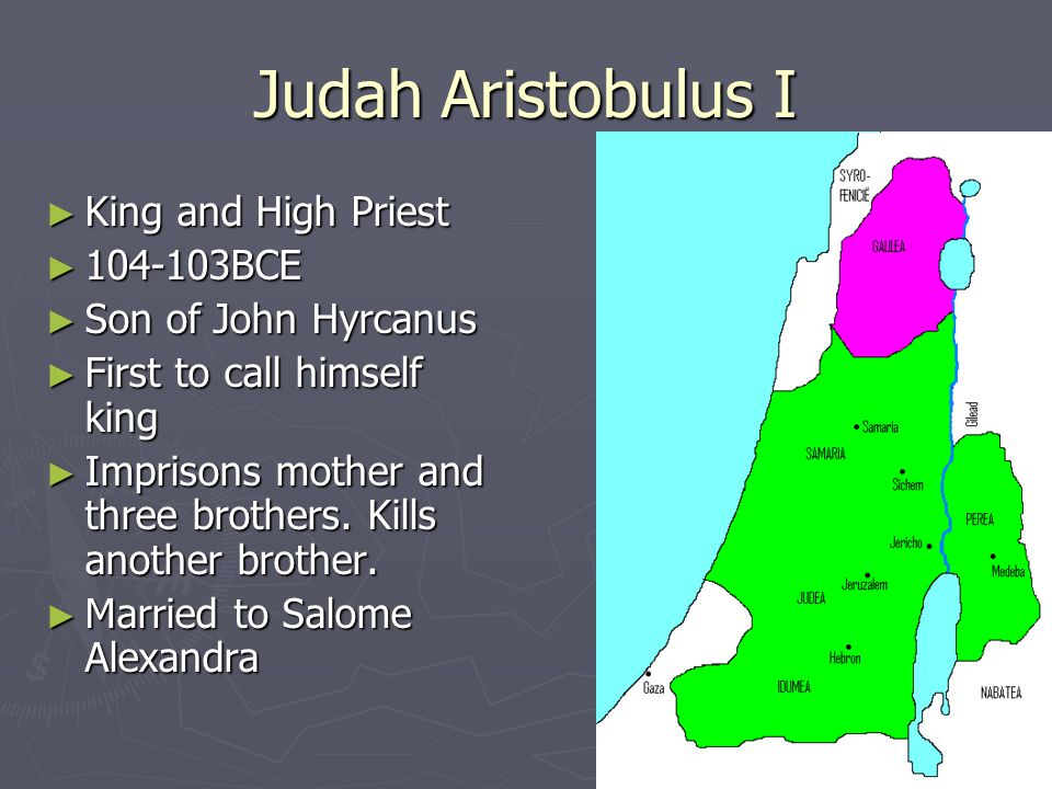 Judah Aristobulus I ► King and High Priest ► 104-103BCE ► Son of John Hyrcanus ► First to call himself king ► Imprisons mother and three brothers.