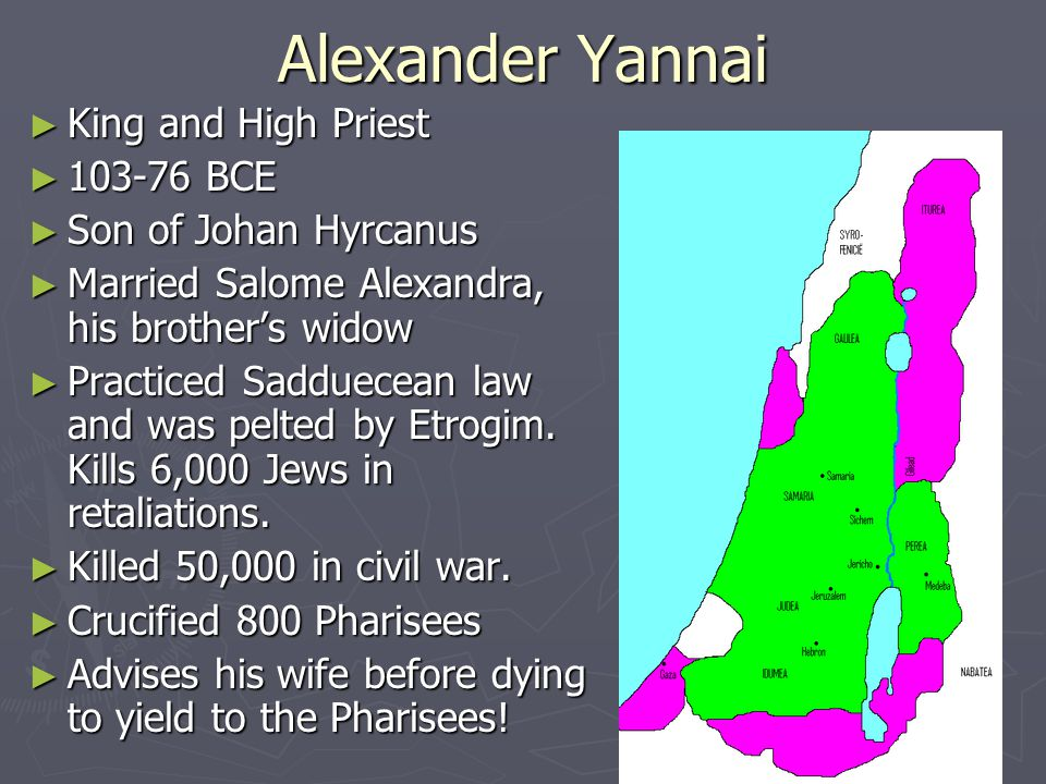 Alexander Yannai ► King and High Priest ► 103-76 BCE ► Son of Johan Hyrcanus ► Married Salome Alexandra, his brother's widow ► Practiced Sadduecean law and was pelted by Etrogim.