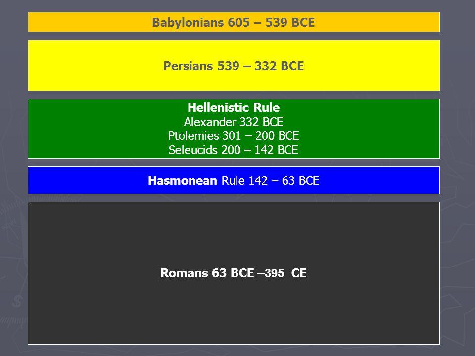 Babylonians 605 – 539 BCE Persians 539 – 332 BCE Hasmonean Rule 142 – 63 BCE Romans 63 BCE –395 CE Hellenistic Rule Alexander 332 BCE Ptolemies 301 – 200 BCE Seleucids 200 – 142 BCE
