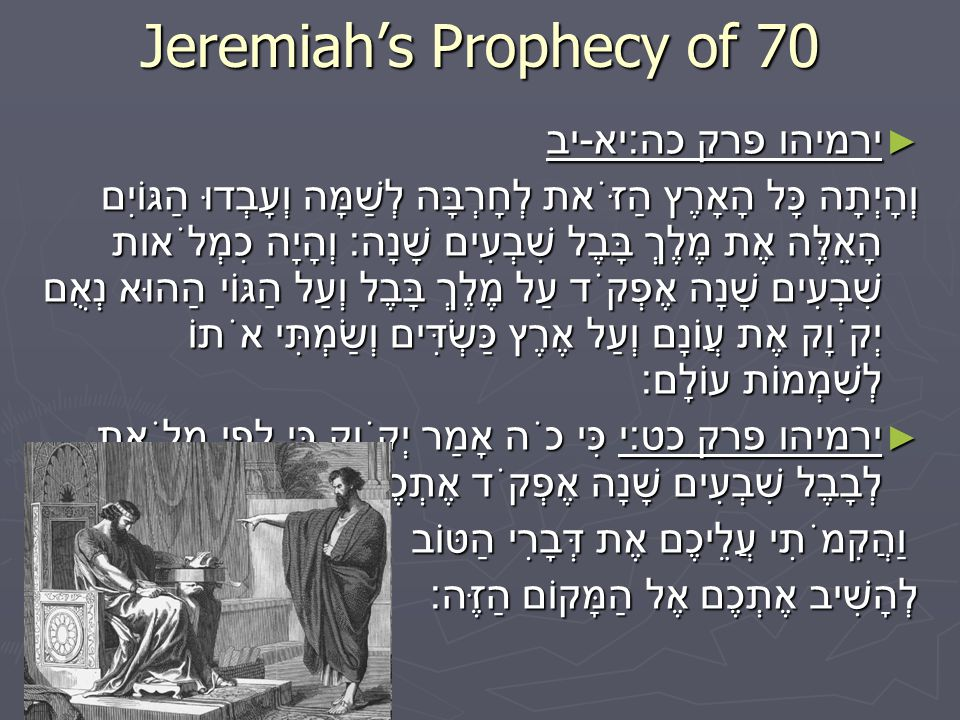 Jeremiah's Prophecy of 70 ► ירמיהו פרק כה : יא - יב וְהָיְתָה כָּל הָאָרֶץ הַזֹּאת לְחָרְבָּה לְשַׁמָּה וְעָבְדוּ הַגּוֹיִם הָאֵלֶּה אֶת מֶלֶךְ בָּבֶל שִׁבְעִים שָׁנָה : וְהָיָה כִמְלֹאות שִׁבְעִים שָׁנָה אֶפְקֹד עַל מֶלֶךְ בָּבֶל וְעַל הַגּוֹי הַהוּא נְאֻם יְקֹוָק אֶת עֲוֹנָם וְעַל אֶרֶץ כַּשְׂדִּים וְשַׂמְתִּי אֹתוֹ לְשִׁמְמוֹת עוֹלָם : ► ירמיהו פרק כט : י כִּי כֹה אָמַר יְקֹוָק כִּי לְפִי מְלֹאת לְבָבֶל שִׁבְעִים שָׁנָה אֶפְקֹד אֶתְכֶם וַהֲקִמֹתִי עֲלֵיכֶם אֶת דְּבָרִי הַטּוֹב וַהֲקִמֹתִי עֲלֵיכֶם אֶת דְּבָרִי הַטּוֹב לְהָשִׁיב אֶתְכֶם אֶל הַמָּקוֹם הַזֶּה :