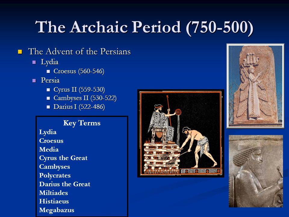 The Archaic Period (750-500) The Advent of the Persians The Advent of the Persians Lydia Lydia Croesus (560-546) Croesus (560-546) Persia Persia Cyrus II (559-530) Cyrus II (559-530) Cambyses II (530-522) Cambyses II (530-522) Darius I (522-486) Darius I (522-486) Key Terms Lydia Croesus Media Cyrus the Great Cambyses Polycrates Darius the Great Miltiades Histiaeus Megabazus