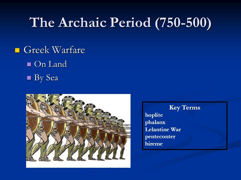 The Archaic Period (750-500) Greek Warfare Greek Warfare On Land On Land By Sea By Sea Key Terms hoplite phalanx Lelantine War penteconter bireme
