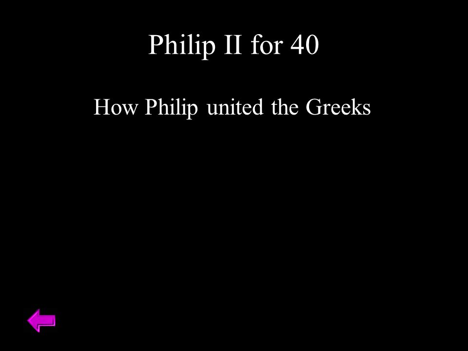 How Philip united the Greeks Philip II for 40