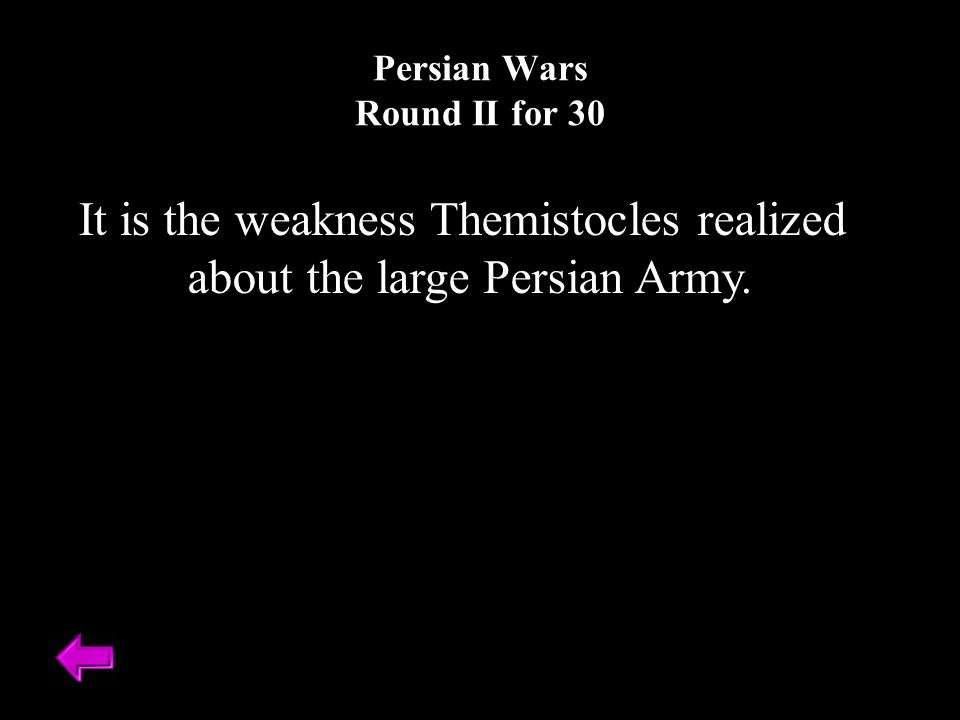 It is the weakness Themistocles realized about the large Persian Army. Persian Wars Round II for 30