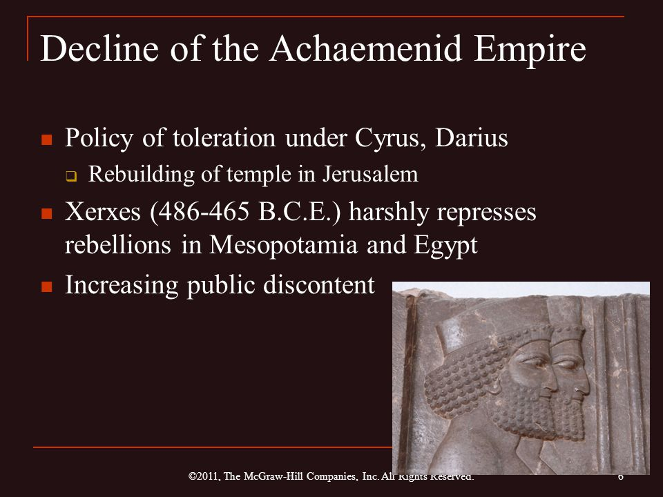 Decline of the Achaemenid Empire Policy of toleration under Cyrus, Darius  Rebuilding of temple in Jerusalem Xerxes (486-465 B.C.E.) harshly represses rebellions in Mesopotamia and Egypt Increasing public discontent 6 ©2011, The McGraw-Hill Companies, Inc.