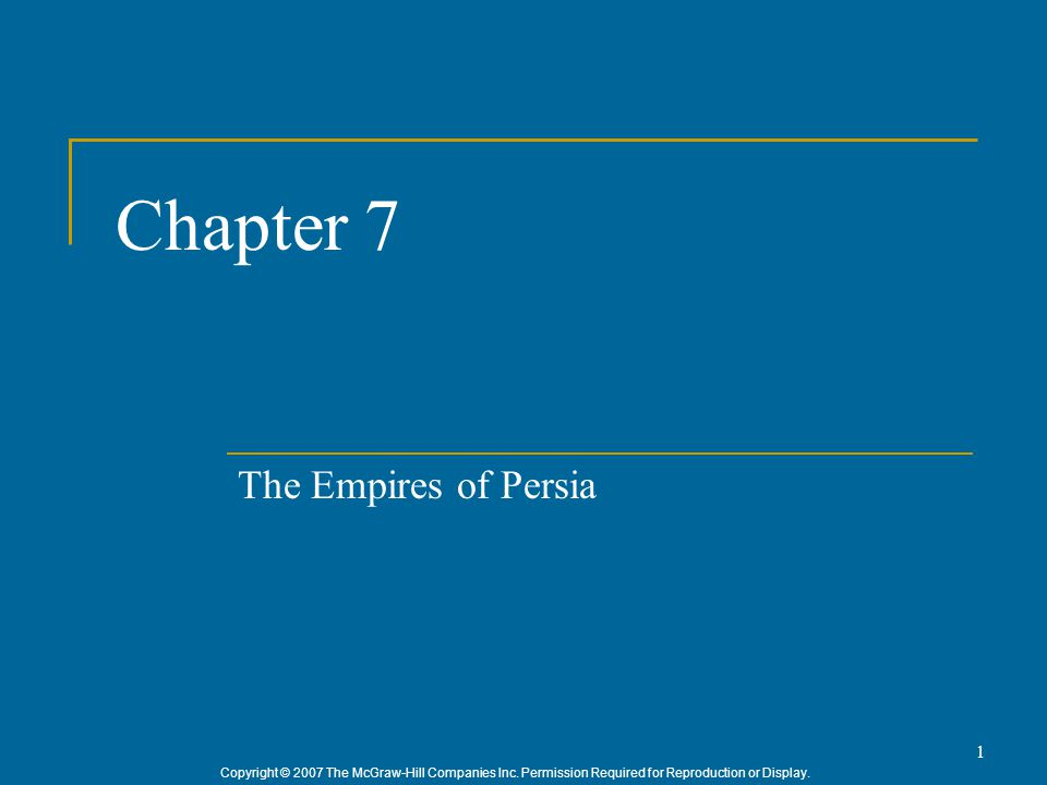 Copyright © 2007 The McGraw-Hill Companies Inc. Permission Required for Reproduction or Display. 1 Chapter 7 The Empires of Persia