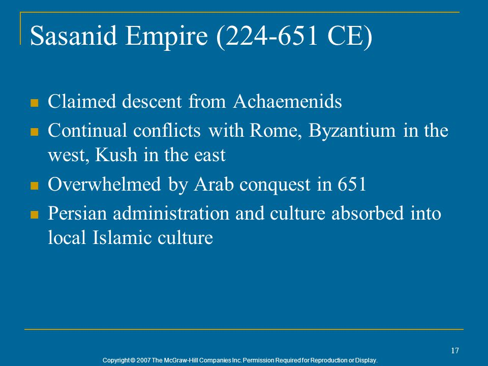 Copyright © 2007 The McGraw-Hill Companies Inc. Permission Required for Reproduction or Display. 17 Sasanid Empire (224-651 CE) Claimed descent from A