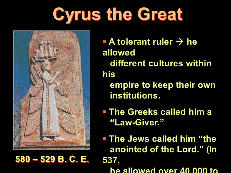4 Cyrus the Great 580 – 529 B. C. E.