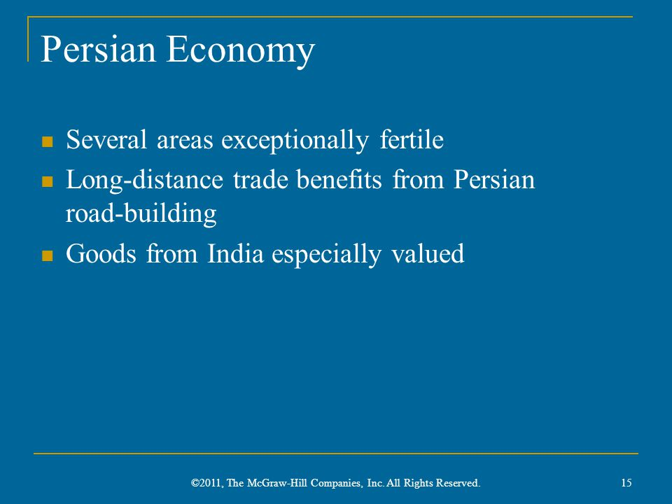 Persian Economy Several areas exceptionally fertile Long-distance trade benefits from Persian road-building Goods from India especially valued 15 ©2011, The McGraw-Hill Companies, Inc.