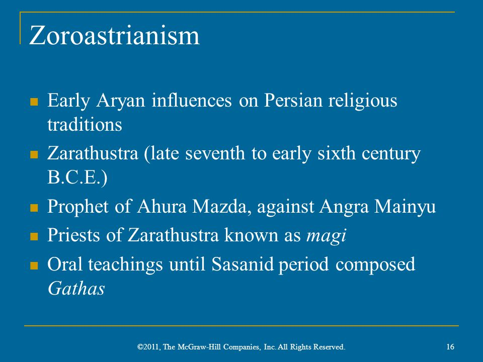 Zoroastrianism Early Aryan influences on Persian religious traditions Zarathustra (late seventh to early sixth century B.C.E.) Prophet of Ahura Mazda, against Angra Mainyu Priests of Zarathustra known as magi Oral teachings until Sasanid period composed Gathas 16 ©2011, The McGraw-Hill Companies, Inc.