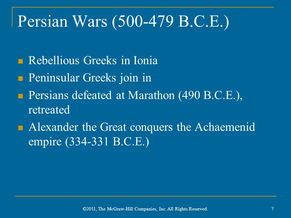Persian Wars ( B.C.E.) Rebellious Greeks in Ionia Peninsular Greeks join in Persians defeated at Marathon (490 B.C.E.), retreated Alexander the Great conquers the Achaemenid empire ( B.C.E.) 7 ©2011, The McGraw-Hill Companies, Inc.