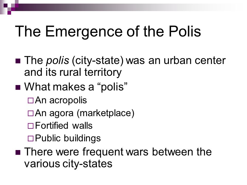 The Emergence of the Polis The polis (city-state) was an urban center and its rural territory What makes a polis  An acropolis  An agora (marketplace)  Fortified walls  Public buildings There were frequent wars between the various city-states