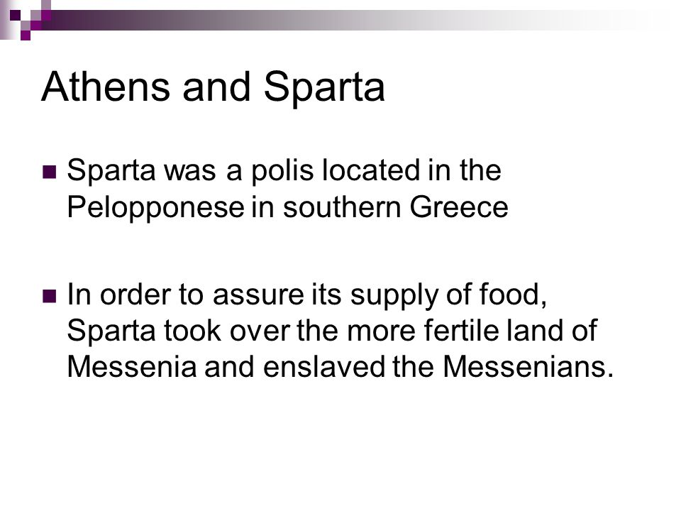 Athens and Sparta Sparta was a polis located in the Pelopponese in southern Greece In order to assure its supply of food, Sparta took over the more fertile land of Messenia and enslaved the Messenians.