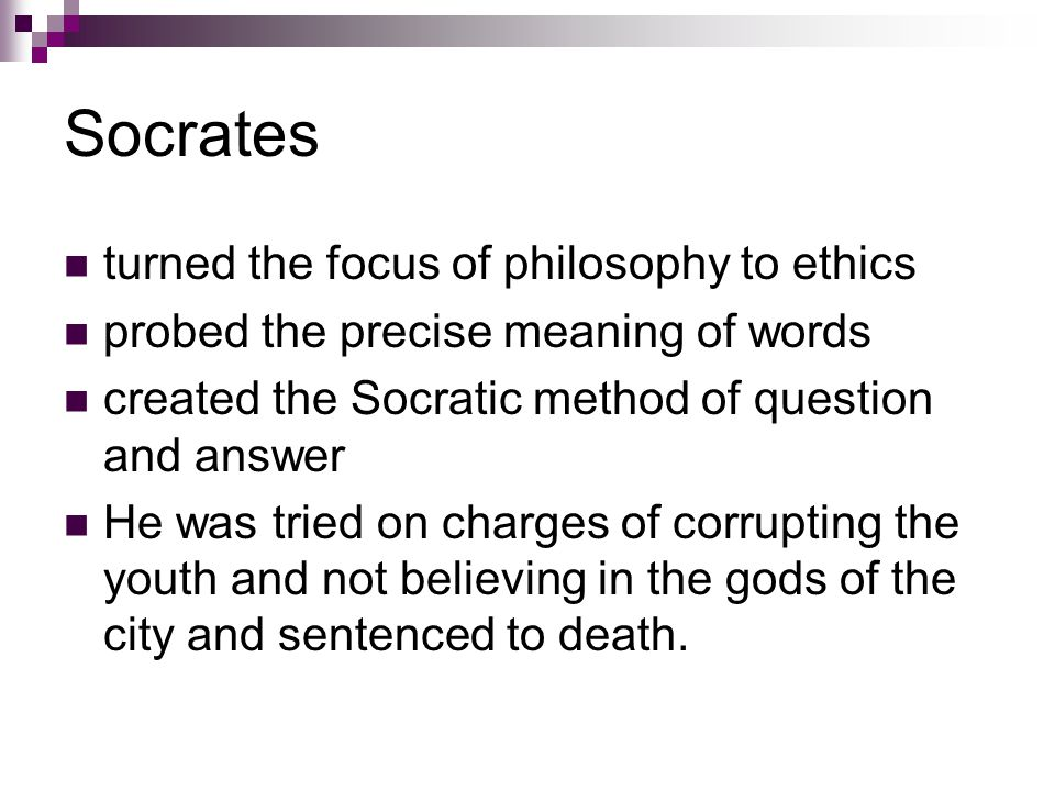Socrates turned the focus of philosophy to ethics probed the precise meaning of words created the Socratic method of question and answer He was tried on charges of corrupting the youth and not believing in the gods of the city and sentenced to death.
