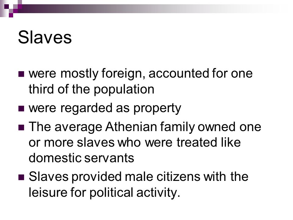 Slaves were mostly foreign, accounted for one third of the population were regarded as property The average Athenian family owned one or more slaves who were treated like domestic servants Slaves provided male citizens with the leisure for political activity.