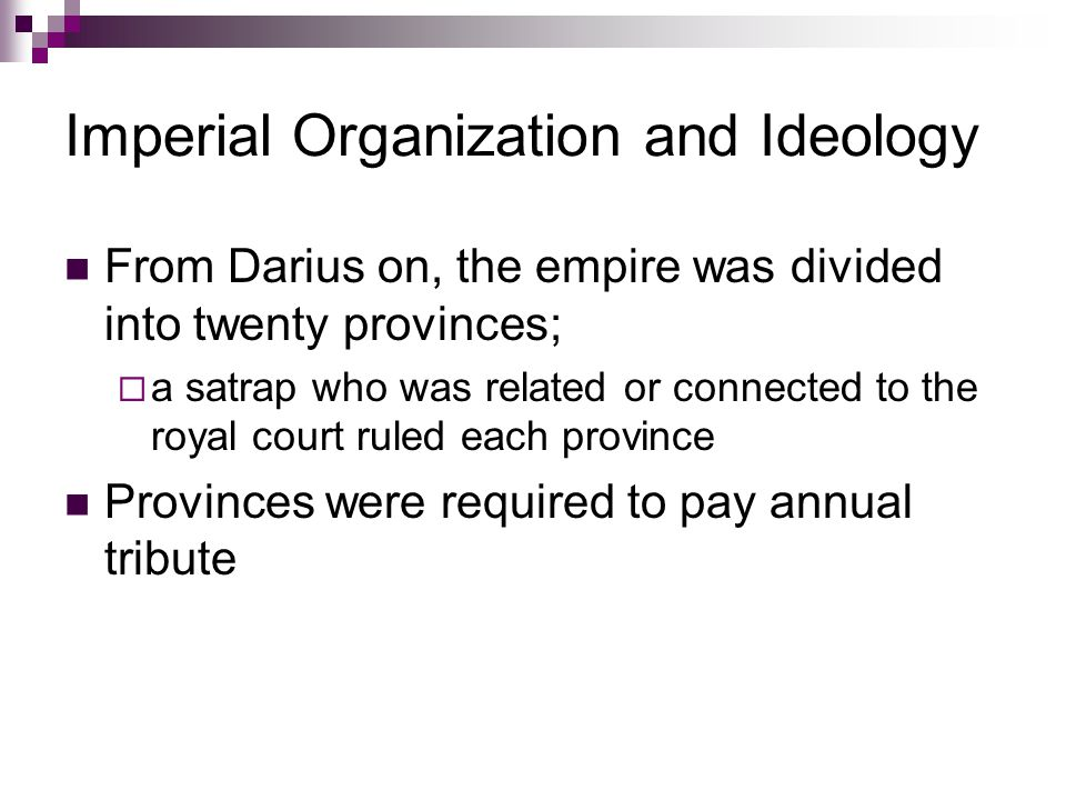 Imperial Organization and Ideology From Darius on, the empire was divided into twenty provinces;  a satrap who was related or connected to the royal court ruled each province Provinces were required to pay annual tribute