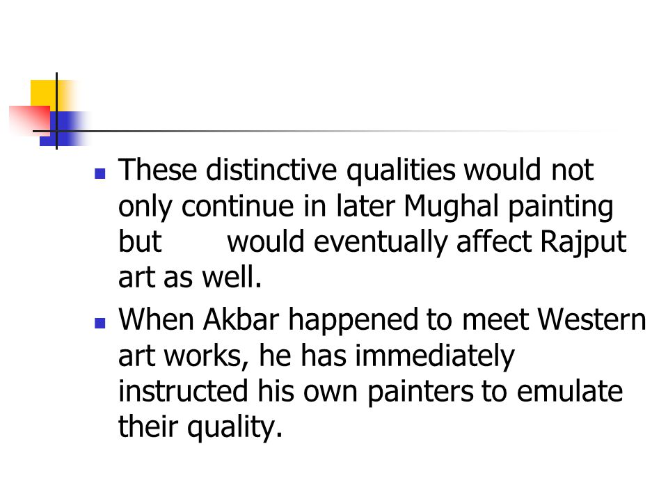 These distinctive qualities would not only continue in later Mughal painting but would eventually affect Rajput art as well.