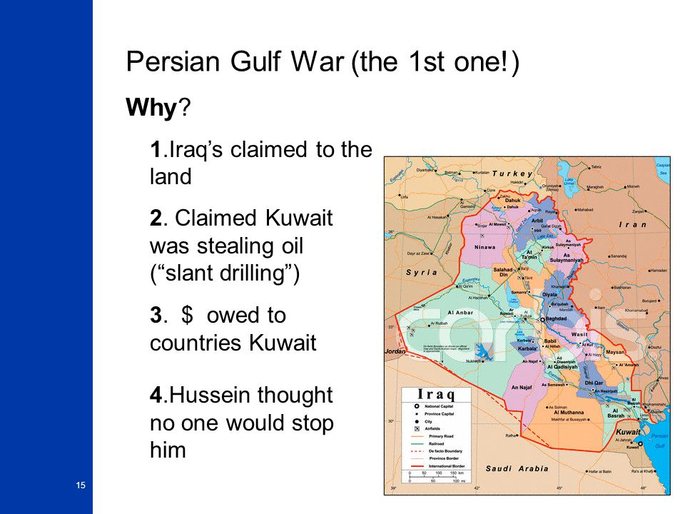 "15 Persian Gulf War (the 1st one!) Why? 1.Iraq's claimed to the land 2. Claimed Kuwait was stealing oil (""slant drilling"") 3. $ owed to countries Kuwa"