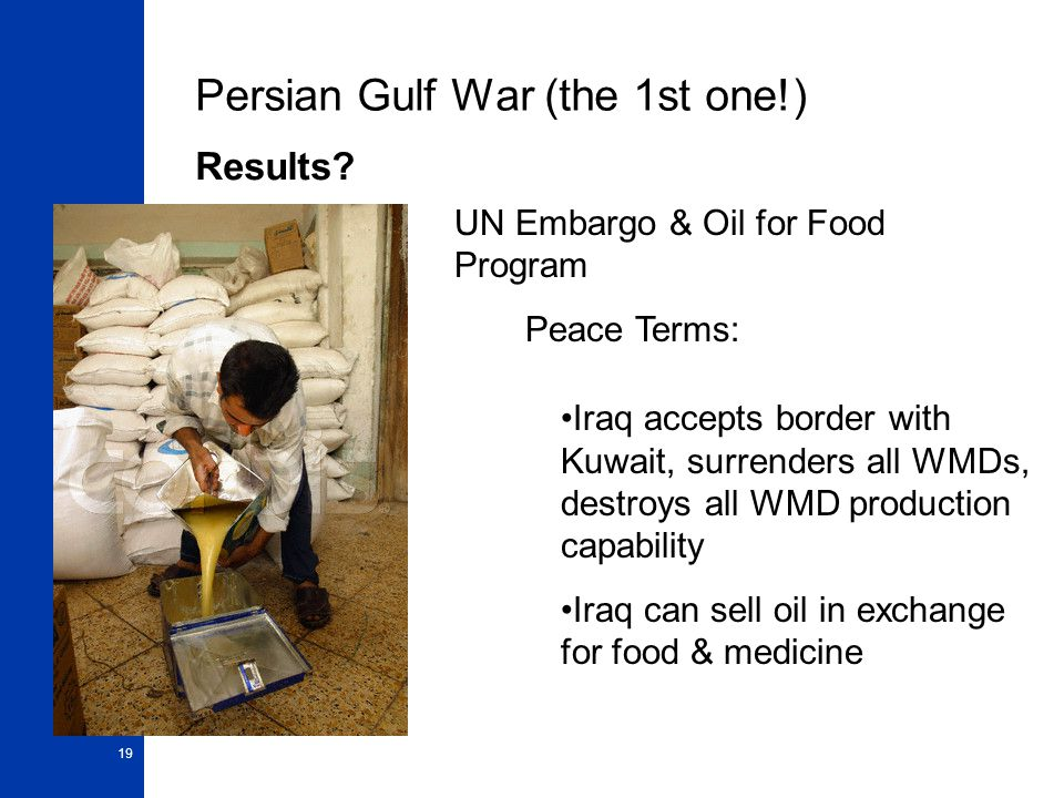 19 Persian Gulf War (the 1st one!) Results? UN Embargo & Oil for Food Program Peace Terms: Iraq accepts border with Kuwait, surrenders all WMDs, destr