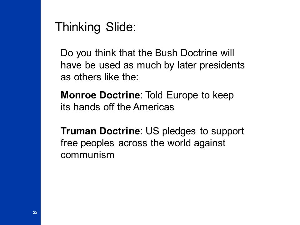 22 Thinking Slide: Do you think that the Bush Doctrine will have be used as much by later presidents as others like the: Monroe Doctrine: Told Europe