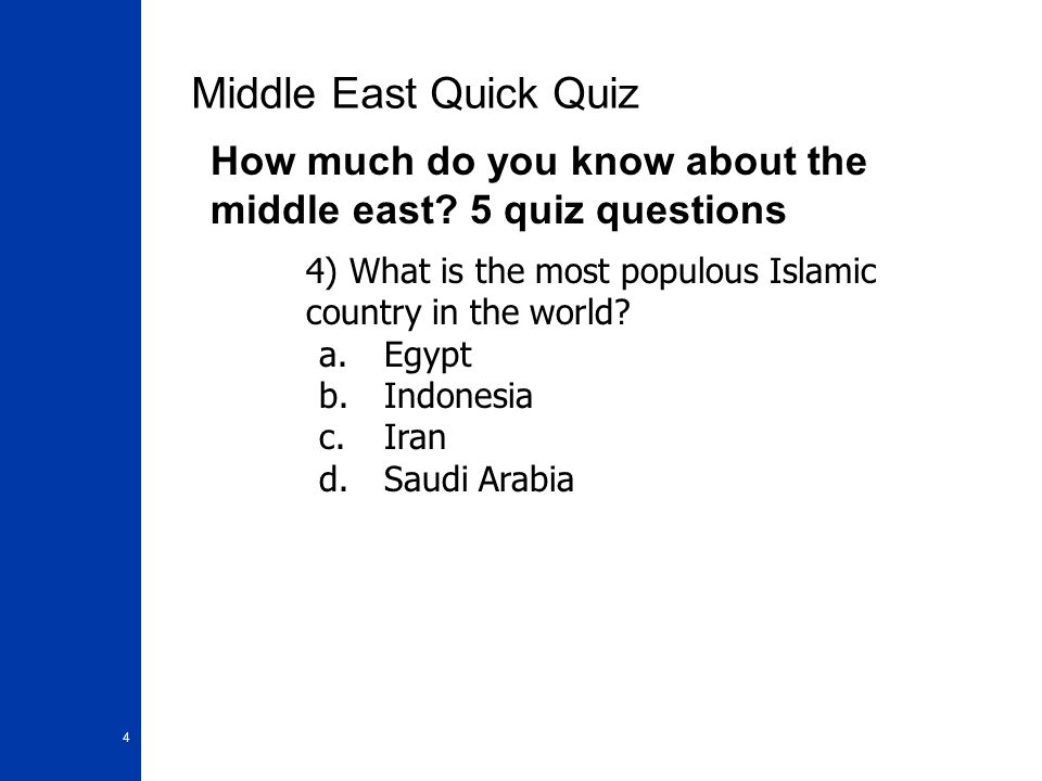 4 Middle East Quick Quiz How much do you know about the middle east? 5 quiz questions 4) What is the most populous Islamic country in the world? a.Egy