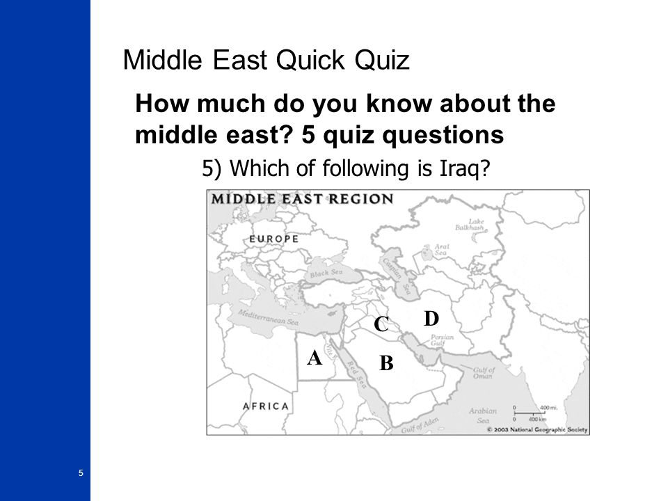5 Middle East Quick Quiz How much do you know about the middle east? 5 quiz questions 5) Which of following is Iraq? A B C D