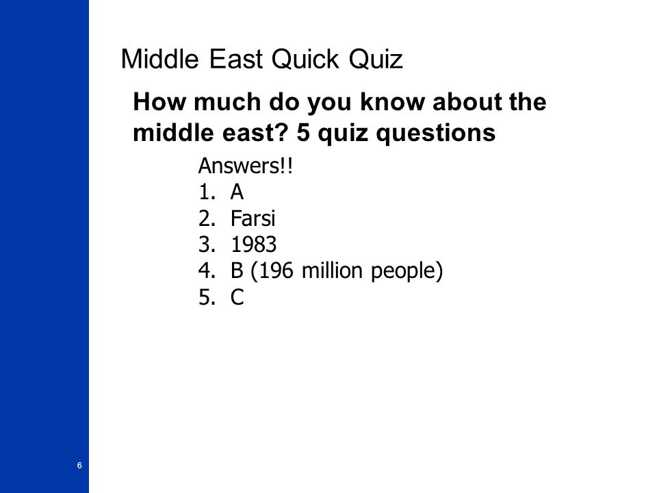6 Middle East Quick Quiz How much do you know about the middle east? 5 quiz questions Answers!! 1. A 2. Farsi 3. 1983 4. B (196 million people) 5. C