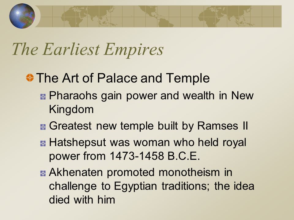 The Earliest Empires The Art of Palace and Temple Pharaohs gain power and wealth in New Kingdom Greatest new temple built by Ramses II Hatshepsut was