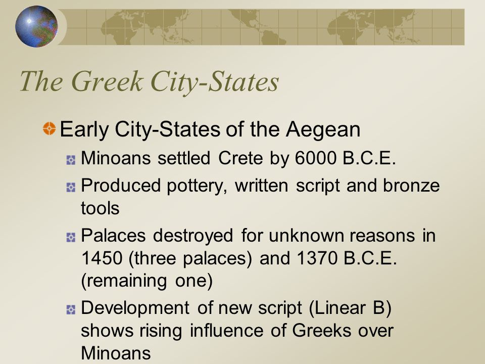 The Greek City-States Early City-States of the Aegean Minoans settled Crete by 6000 B.C.E. Produced pottery, written script and bronze tools Palaces d